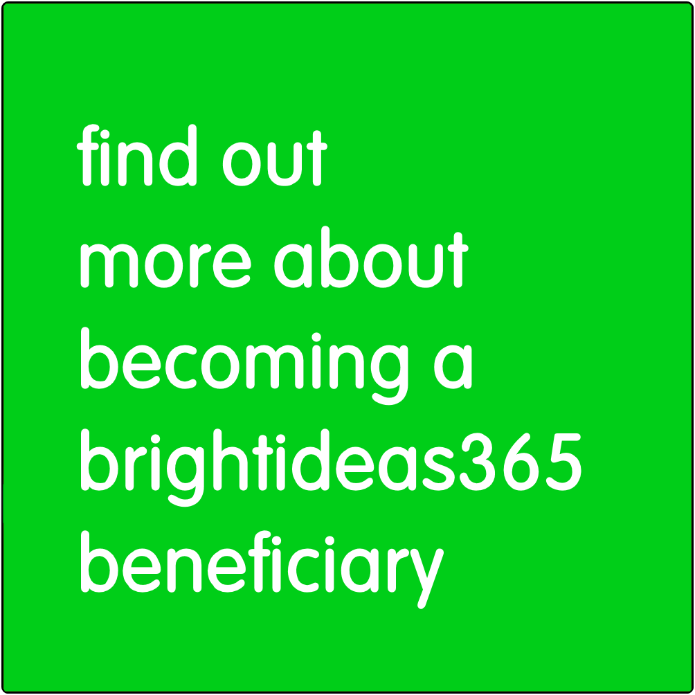 Find out more about becoming a Brightideas365 beneficiary.
