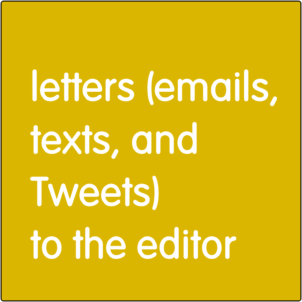 Letters (emails, texts, and Tweets) to the Editor.