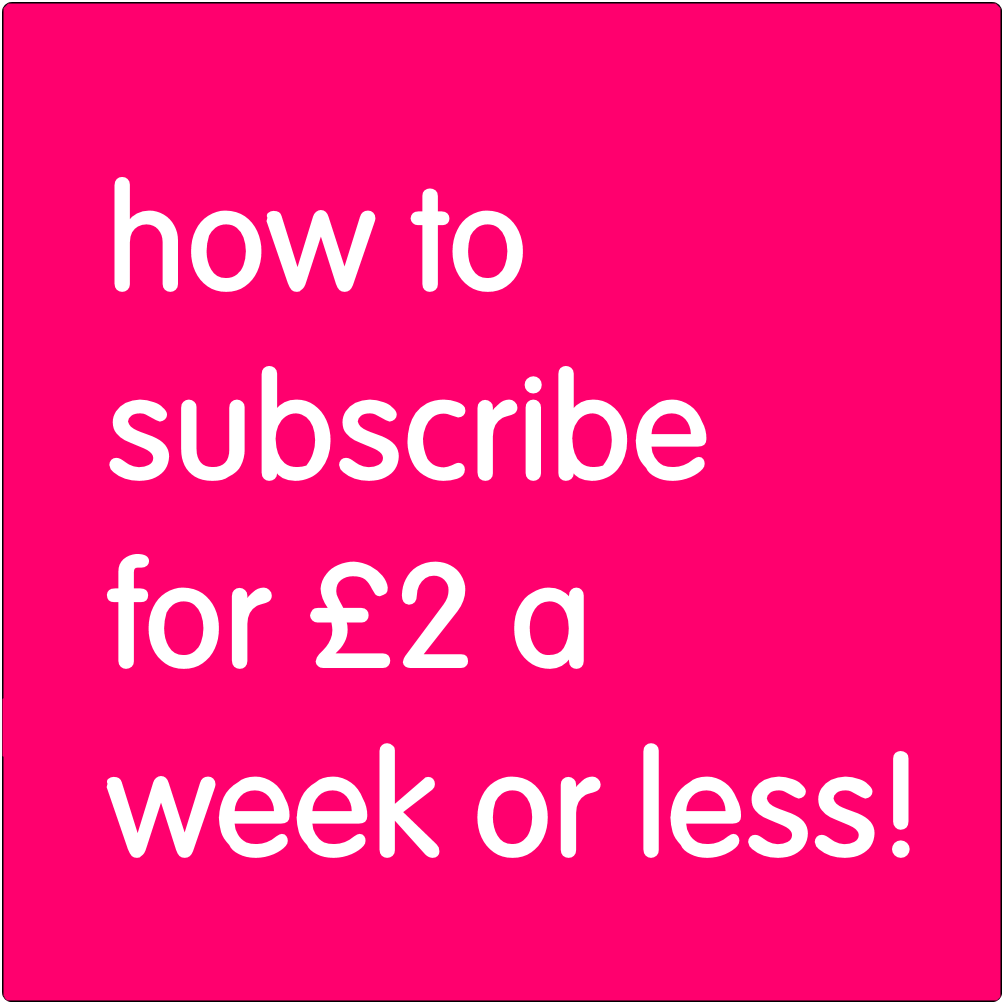 How to subsribe for £2 a week or less.