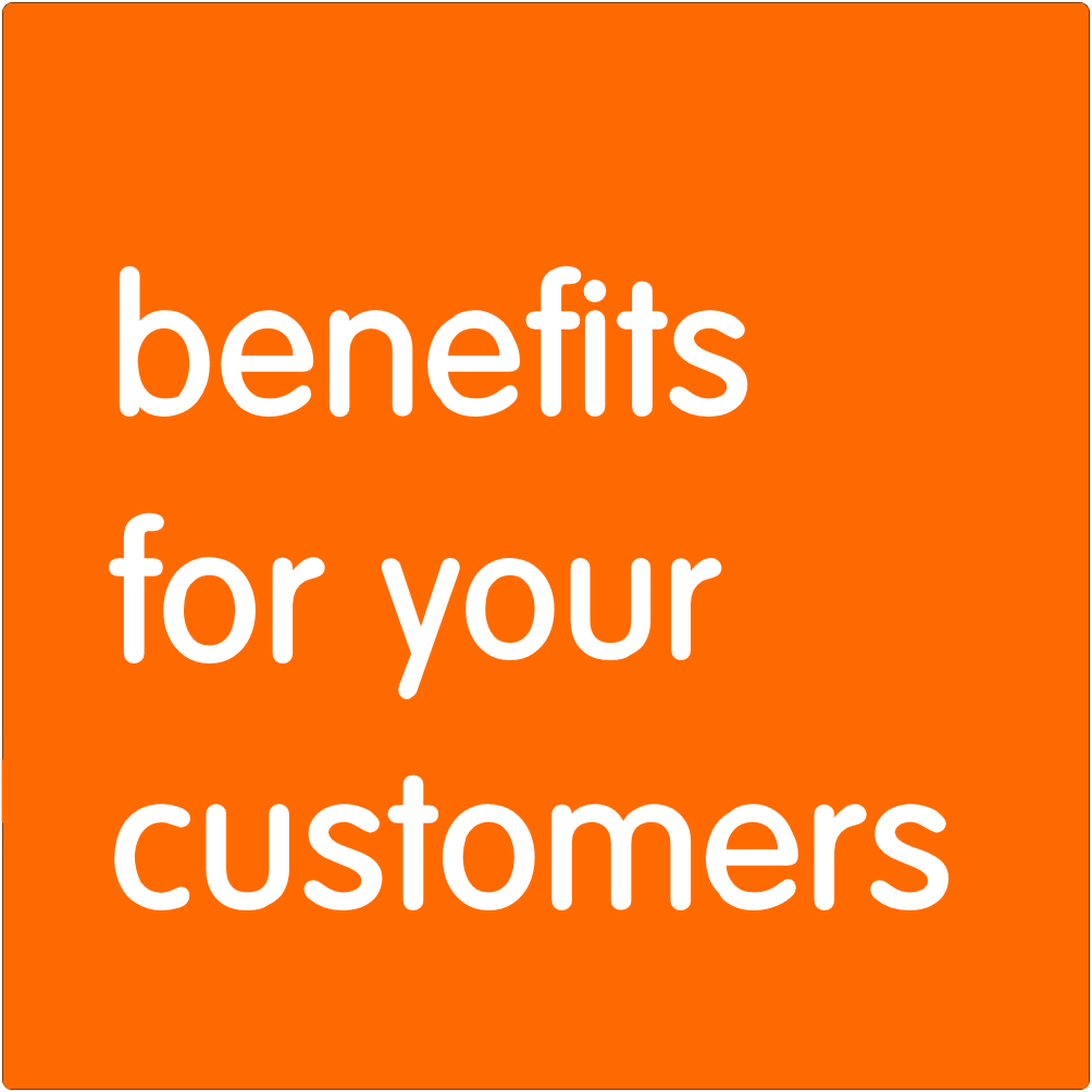 Benefits for your customers.