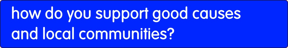 How do you support good causes and communities.